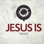 Jesus Is…Rejected – Thursday
