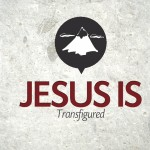 Jesus Is…Transfigured – Wednesday